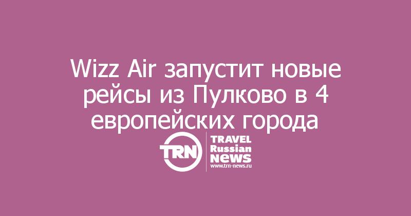 Wizz Air запустит новые рейсы из Пулково в 4 европейских города