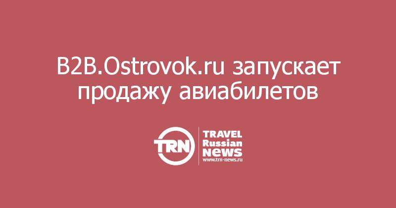 B2B.Ostrovok.ru запускает продажу авиабилетов