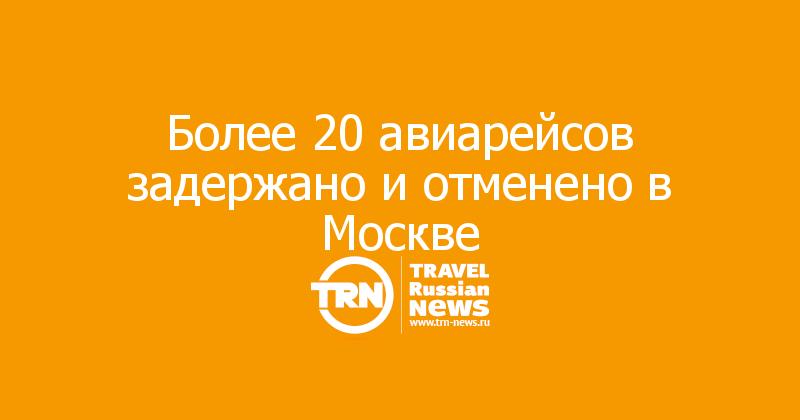 Более 20 авиарейсов задержано и отменено в Москве