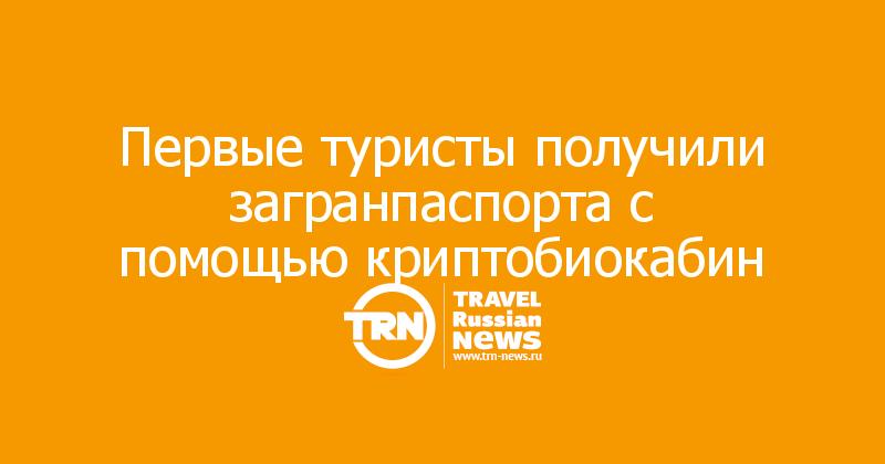 Первые туристы получили загранпаспорта с помощью криптобиокабин