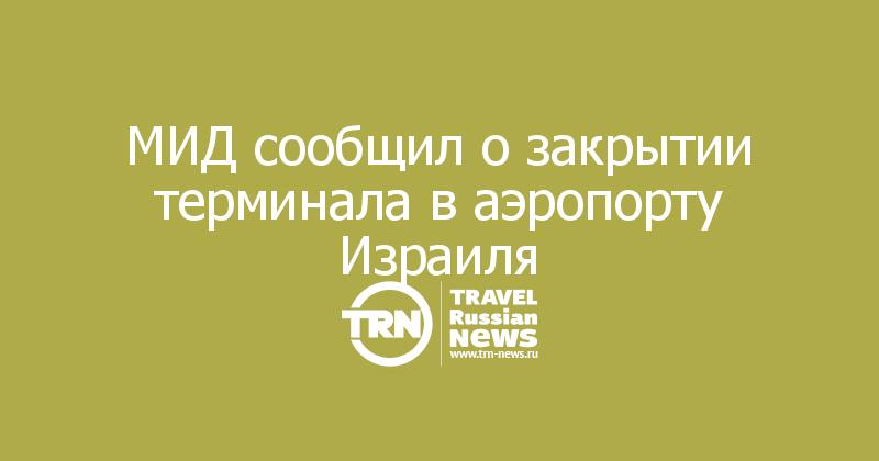 МИД сообщил о закрытии терминала в аэропорту Израиля