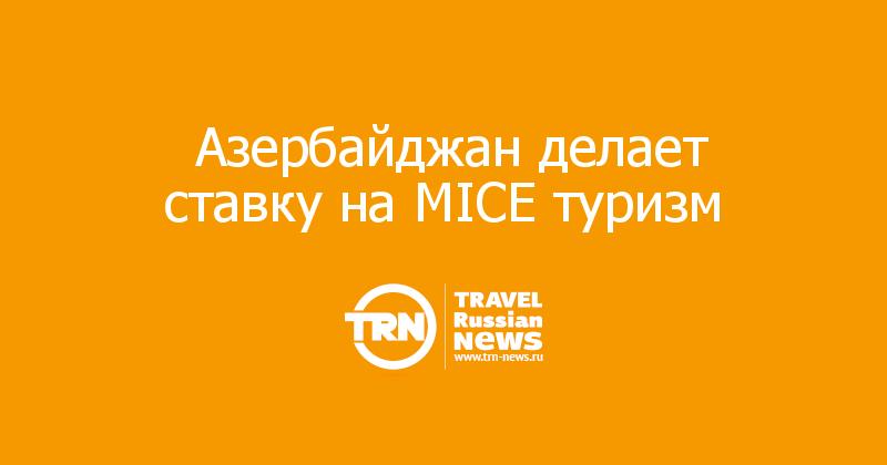 Азербайджан делает ставку на MICE туризм