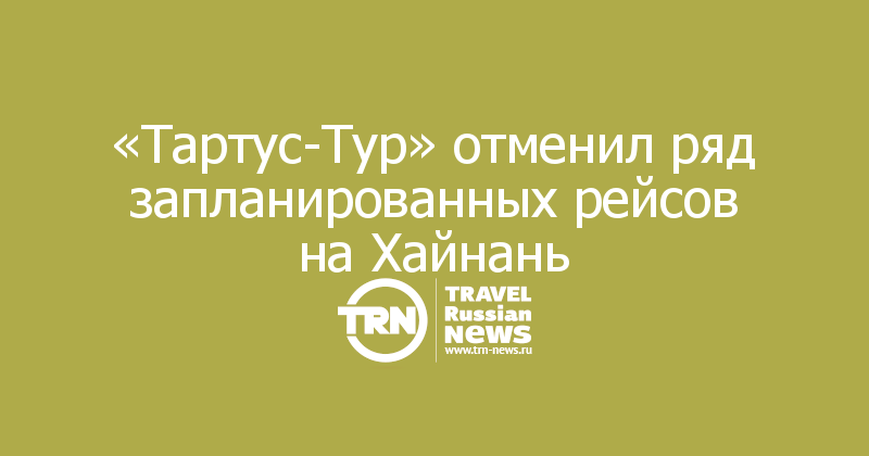 «Тартус-Тур» отменил ряд запланированных рейсов на Хайнань