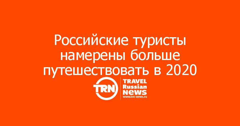 Российские туристы намерены больше путешествовать в 2020