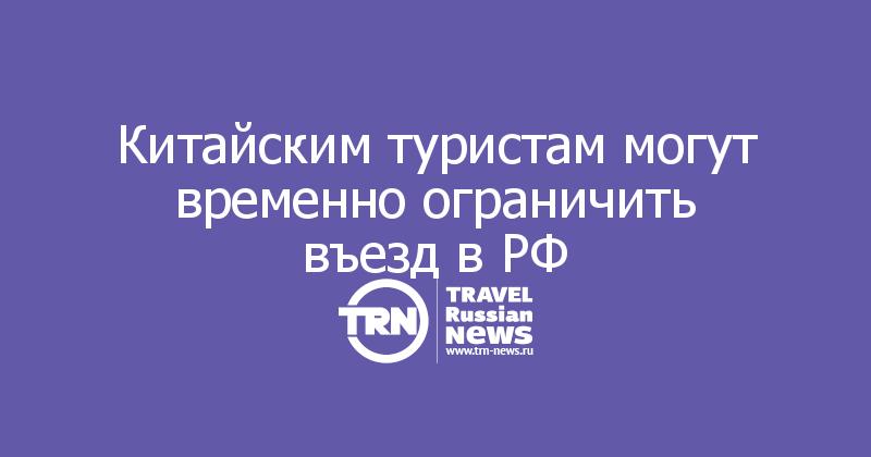 Китайским туристам могут временно ограничить въезд в РФ
