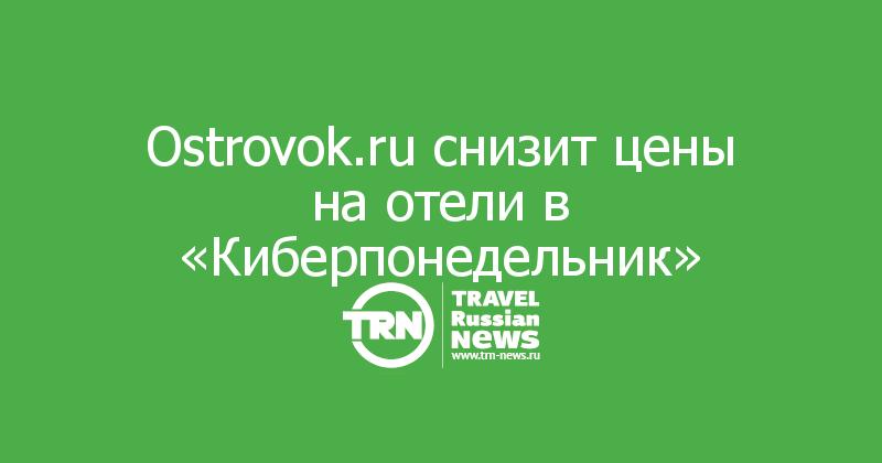 Ostrovok.ru снизит цены на отели в «Киберпонедельник»