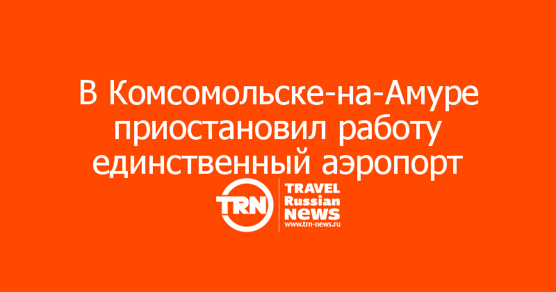 В Комсомольске-на-Амуре приостановил работу единственный аэропорт