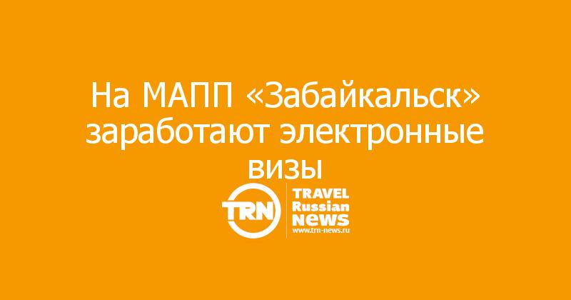 На МАПП «Забайкальск» заработают электронные визы