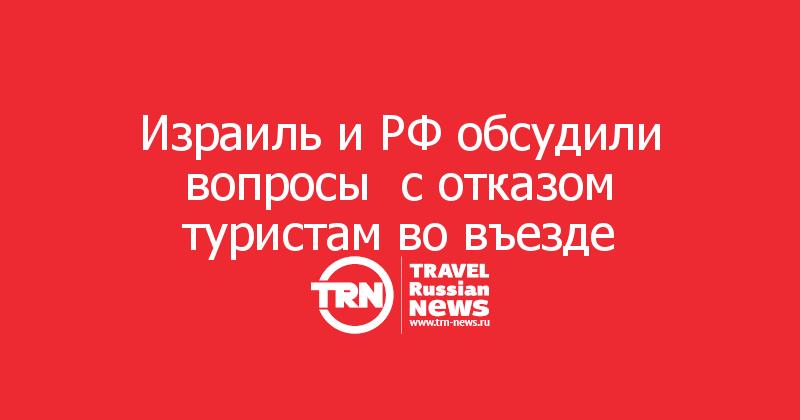 Израиль и РФ обсудили вопросы  с отказом туристам во въезде