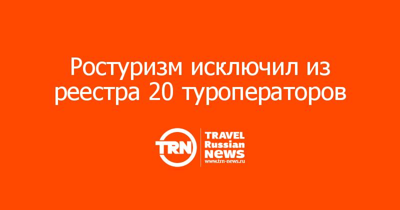 Ростуризм исключил из реестра 20 туроператоров