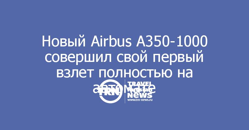 Новый Airbus А350-1000 совершил свой первый взлет полностью на автомате