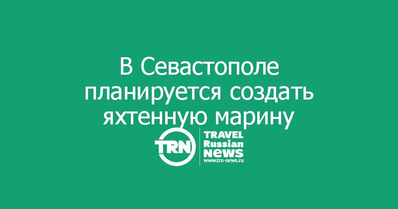 ВСевастополе планируется создать яхтенную марину