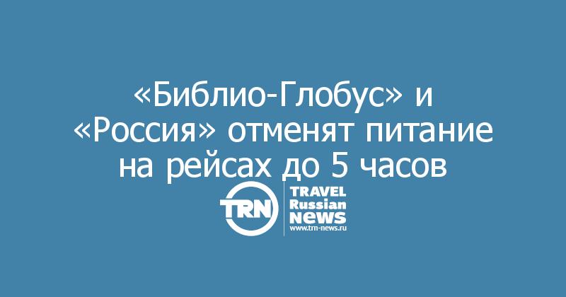 «Библио-Глобус» и «Россия» отменят питание на рейсах до 5 часов
