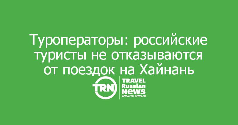 Туроператоры: российские туристы не отказываются от поездок на Хайнань