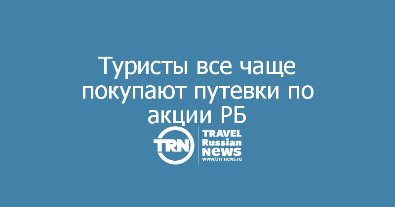 Туристы все чаще покупают путевки по акции РБ