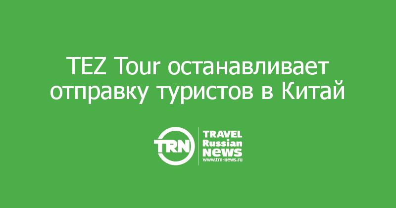 TEZ Tour останавливает отправку туристов в Китай