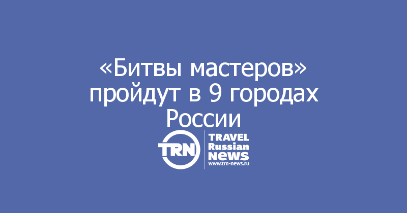 «Битвы мастеров» пройдут в 9 городах России