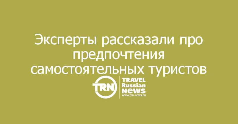 Эксперты рассказали про предпочтения самостоятельных туристов