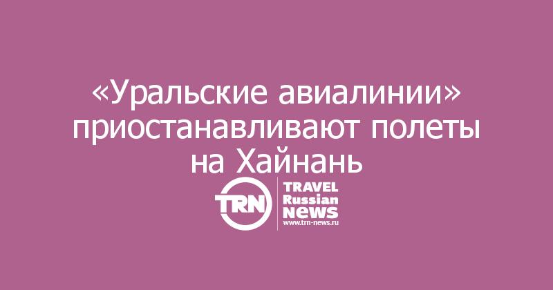 «Уральские авиалинии» приостанавливают полеты на Хайнань