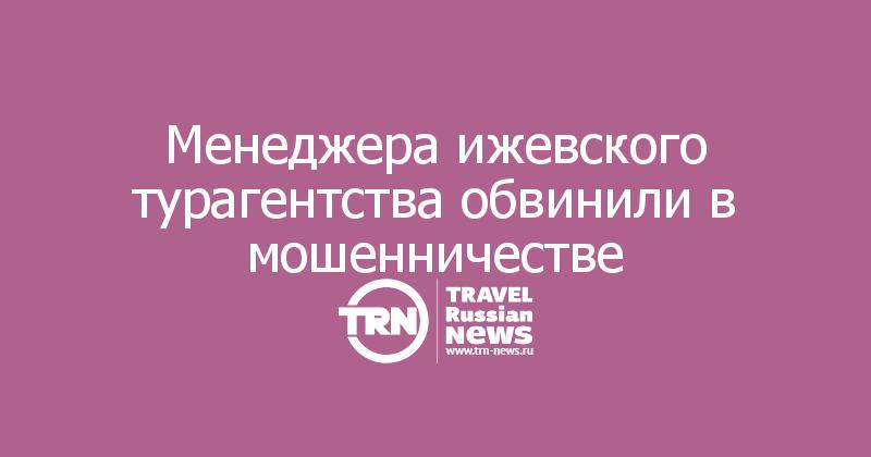 Менеджера ижевского турагентства обвинили в мошенничестве