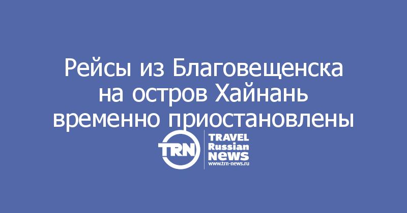 Рейсы из Благовещенска на остров Хайнань временно приостановлены