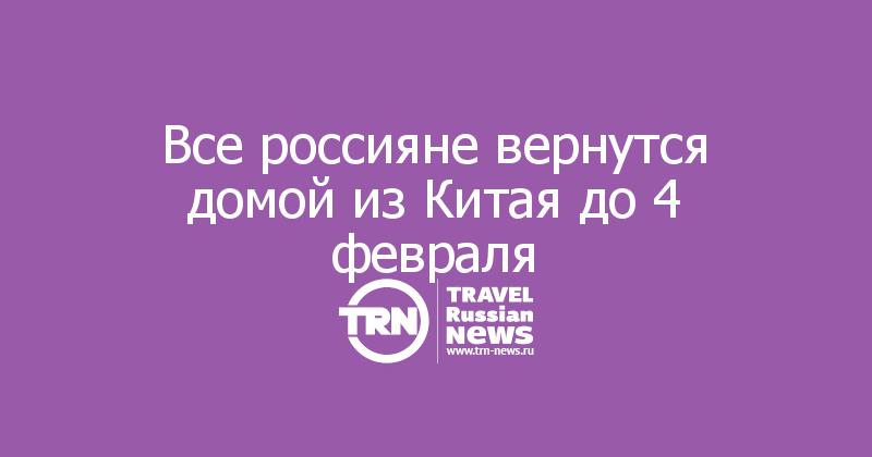 Все россияне вернутся домой из Китая до 4 февраля