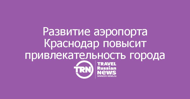 Развитие аэропорта Краснодар повысит привлекательность города