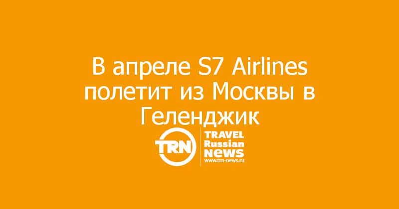 В апреле S7 Airlines полетит из Москвы в Геленджик