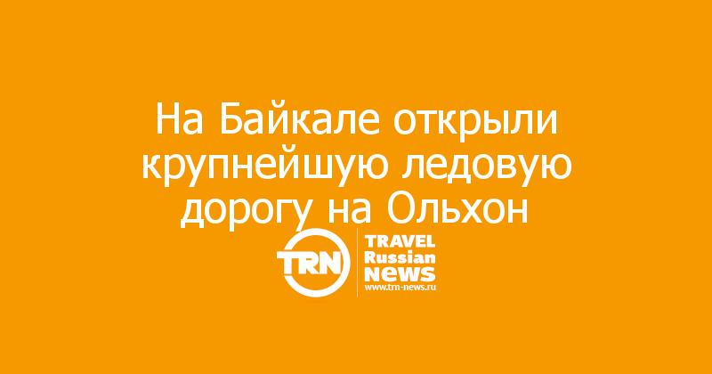 На Байкале открыли крупнейшую ледовую дорогу на Ольхон