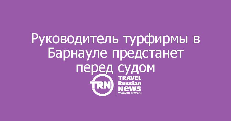 Руководитель турфирмы в Барнауле предстанет перед судом
