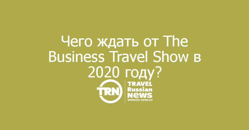 Чего ждать от The Business Travel Show в 2020 году?