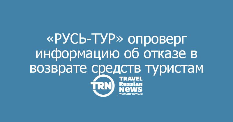 «РУСЬ-ТУР» опроверг информацию об отказе в возврате средств туристам