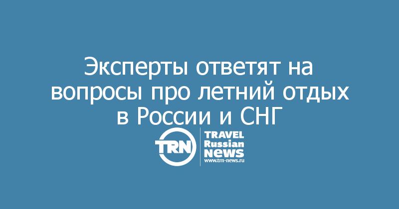 Эксперты ответят на вопросы про летний отдых в России и СНГ