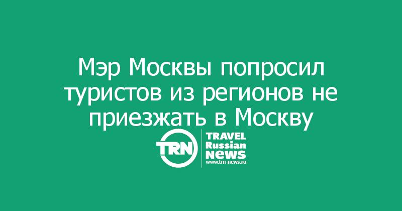 Мэр Москвы попросил туристов из регионов не приезжать в Москву