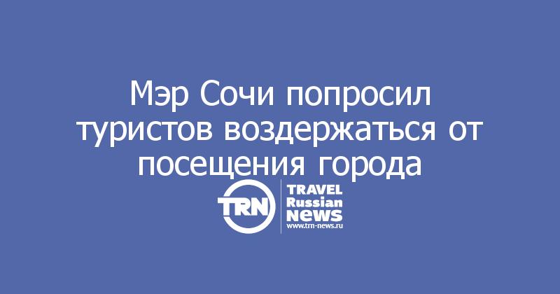 Мэр Сочи попросил туристов воздержаться от посещения города