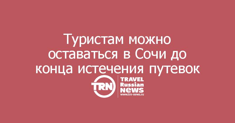 Туристам можно оставаться в Сочи до конца истечения путевок