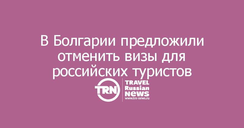 В Болгарии предложили отменить визы для российских туристов
