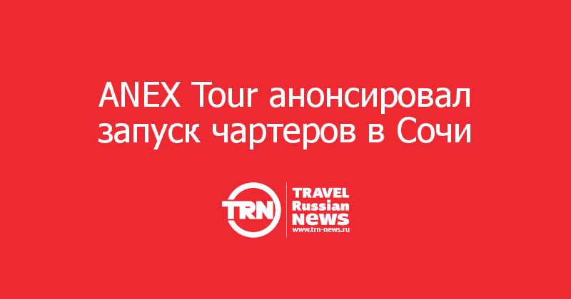 ANEX Tour анонсировал запуск чартеров в Сочи