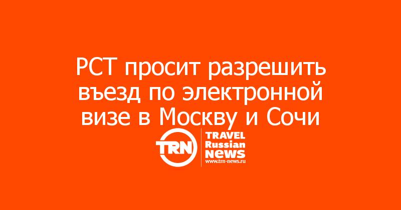 РСТ просит разрешить въезд по электронной визе в Москву и Сочи