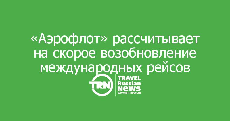 Aeroflot erwartet eine baldige Wiederaufnahme der internationalen Flüge